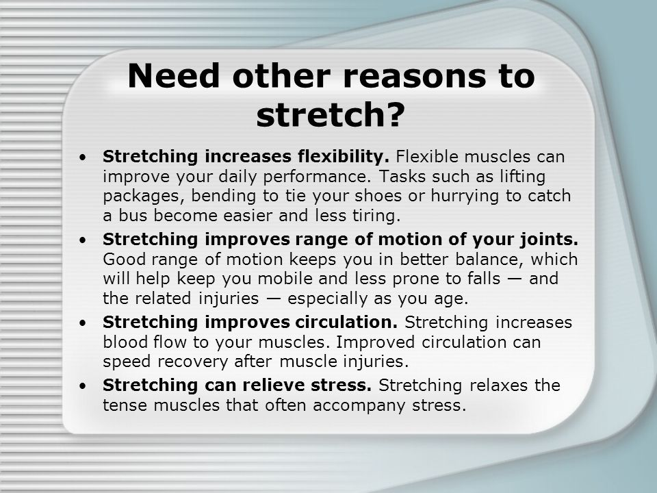 Need other reasons to stretch? Stretching increases flexibility. Flexible muscles can improve your daily performance. Tasks such as lifting packages,