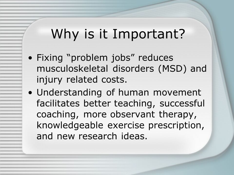 "Why is it Important? Fixing ""problem jobs"" reduces musculoskeletal disorders (MSD) and injury related costs. Understanding of human movement facilitat"