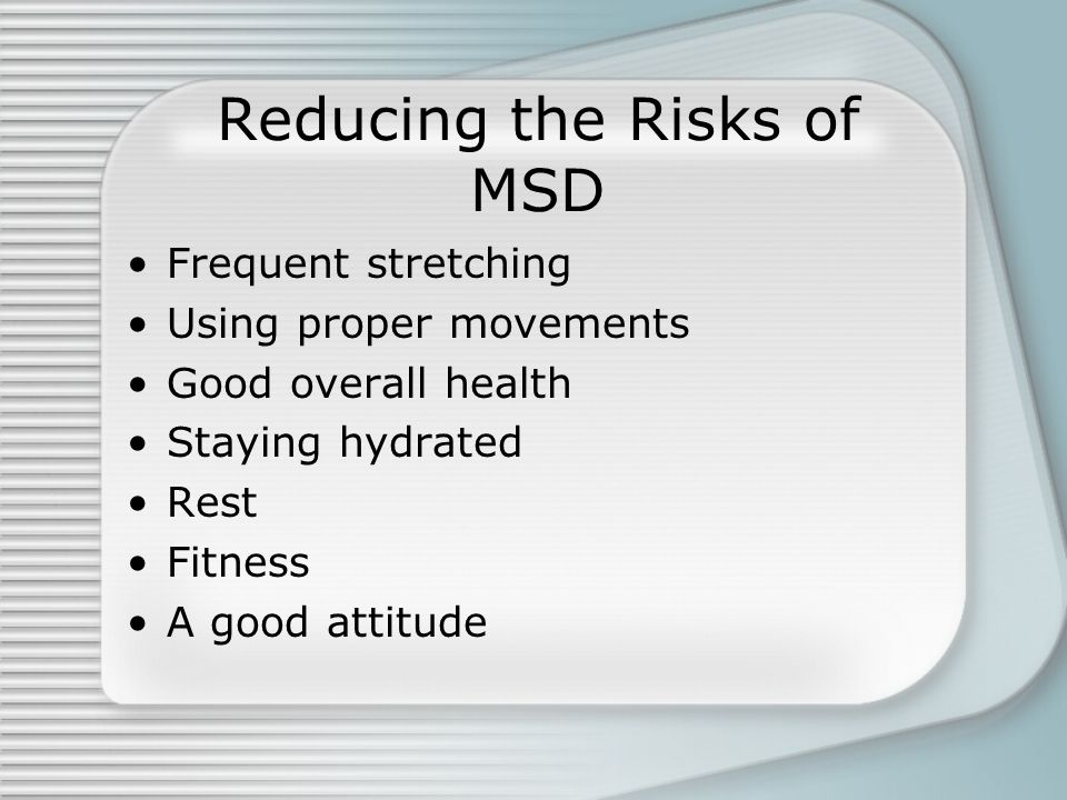 Reducing the Risks of MSD Frequent stretching Using proper movements Good overall health Staying hydrated Rest Fitness A good attitude