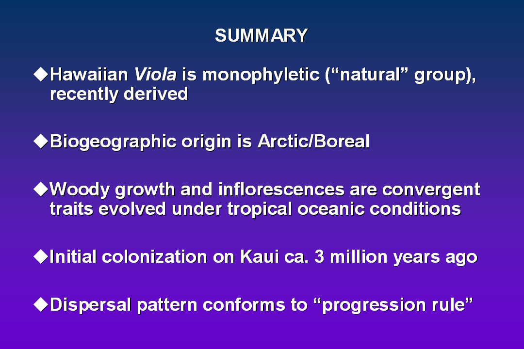"""SUMMARY uHawaiian Viola is monophyletic (a """"natural group"""", recently derived uBiogeographic origin is Arctic/Boreal uWoody growth and inflorescences a"""
