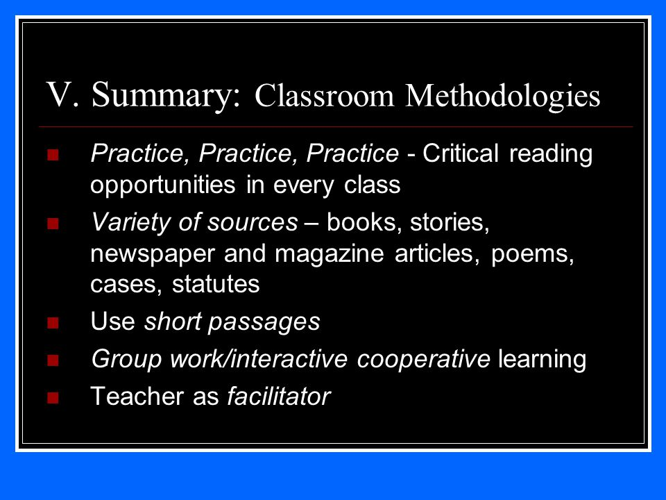 V. Summary: Classroom Methodologies Practice, Practice, Practice - Critical reading opportunities in every class Variety of sources – books, stories,