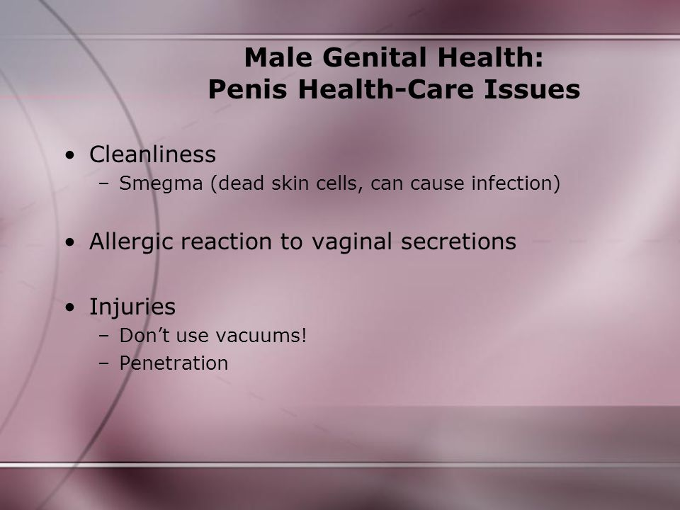 Male Genital Health: Penis Health-Care Issues Cleanliness –Smegma (dead skin cells, can cause infection) Allergic reaction to vaginal secretions Injur