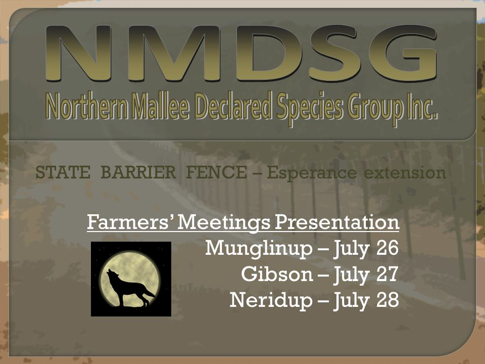 Farmers' Meetings Presentation Munglinup – July 26 Gibson – July 27 Neridup – July 28 STATE BARRIER FENCE – Esperance extension