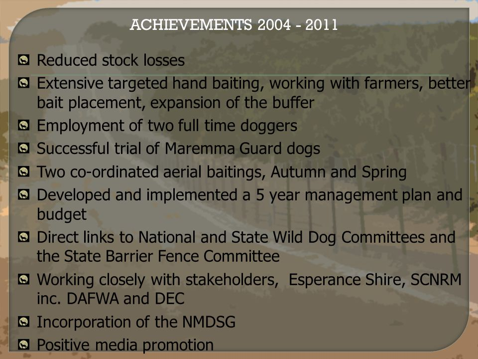 Reduced stock losses Extensive targeted hand baiting, working with farmers, better bait placement, expansion of the buffer Employment of two full time doggers Successful trial of Maremma Guard dogs Two co-ordinated aerial baitings, Autumn and Spring Developed and implemented a 5 year management plan and budget Direct links to National and State Wild Dog Committees and the State Barrier Fence Committee Working closely with stakeholders, Esperance Shire, SCNRM inc.