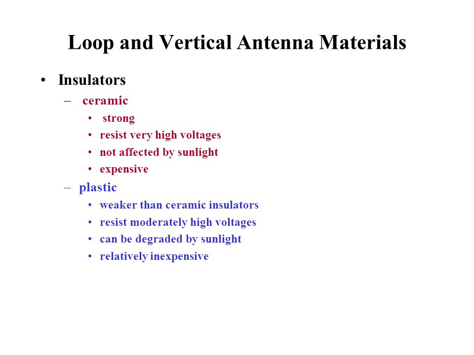 Loop and Vertical Antenna Materials Insulators – ceramic strong resist very high voltages not affected by sunlight expensive –plastic weaker than cera