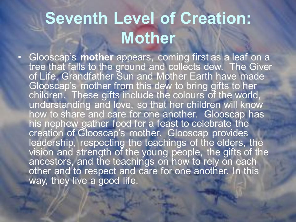 Seventh Level of Creation: Mother Glooscap's mother appears, coming first as a leaf on a tree that falls to the ground and collects dew. The Giver of