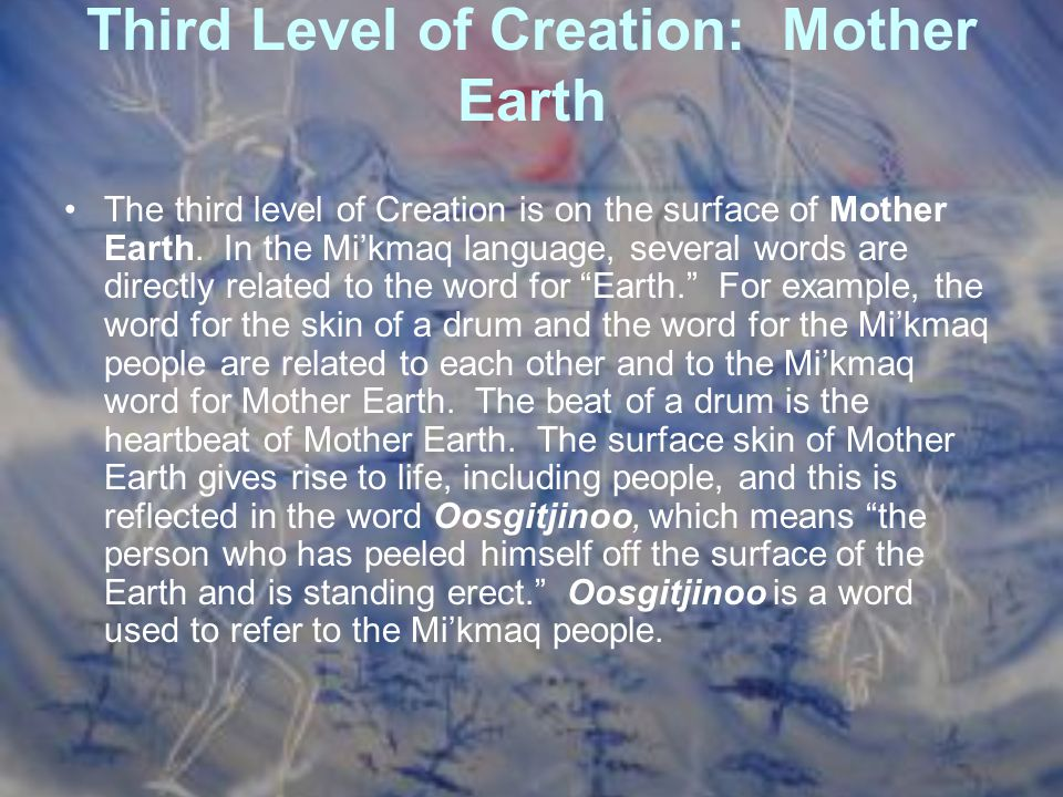 Third Level of Creation: Mother Earth The third level of Creation is on the surface of Mother Earth. In the Mi'kmaq language, several words are direct