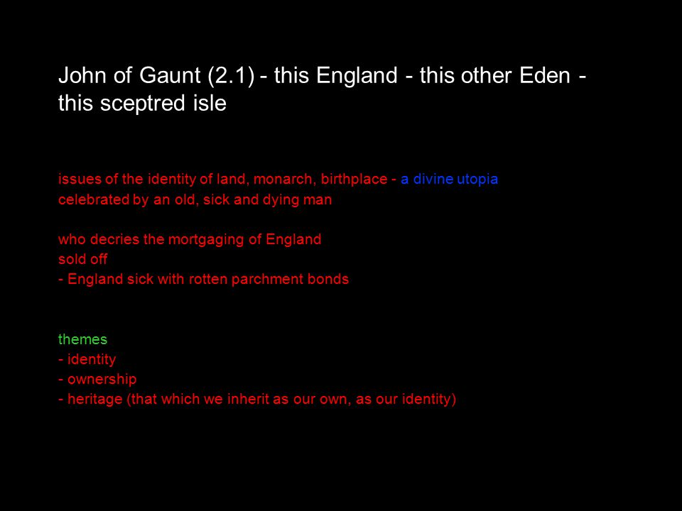 John of Gaunt (2.1) - this England - this other Eden - this sceptred isle issues of the identity of land, monarch, birthplace - a divine utopia celebrated by an old, sick and dying man who decries the mortgaging of England sold off - England sick with rotten parchment bonds themes - identity - ownership - heritage (that which we inherit as our own, as our identity)