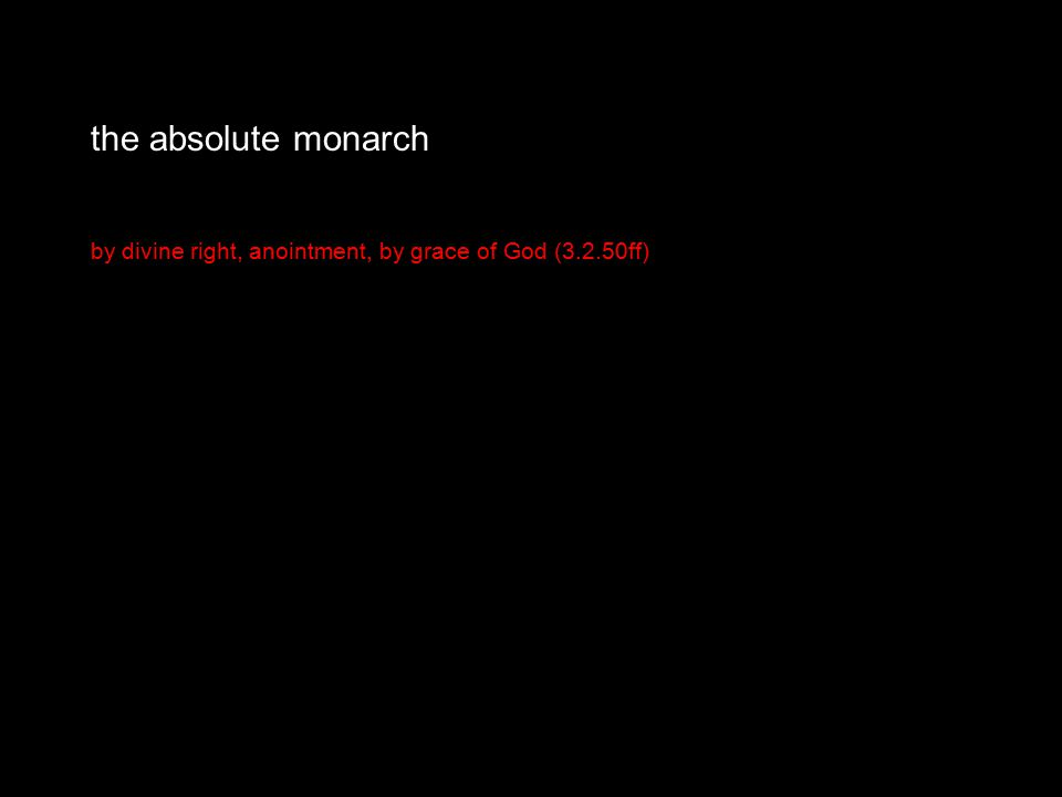 the absolute monarch by divine right, anointment, by grace of God (3.2.50ff)