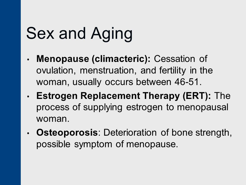 Sex and Aging Menopause (climacteric): Cessation of ovulation, menstruation, and fertility in the woman, usually occurs between 46-51.
