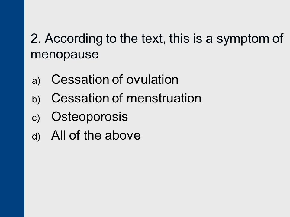 2. According to the text, this is a symptom of menopause a) Cessation of ovulation b) Cessation of menstruation c) Osteoporosis d) All of the above
