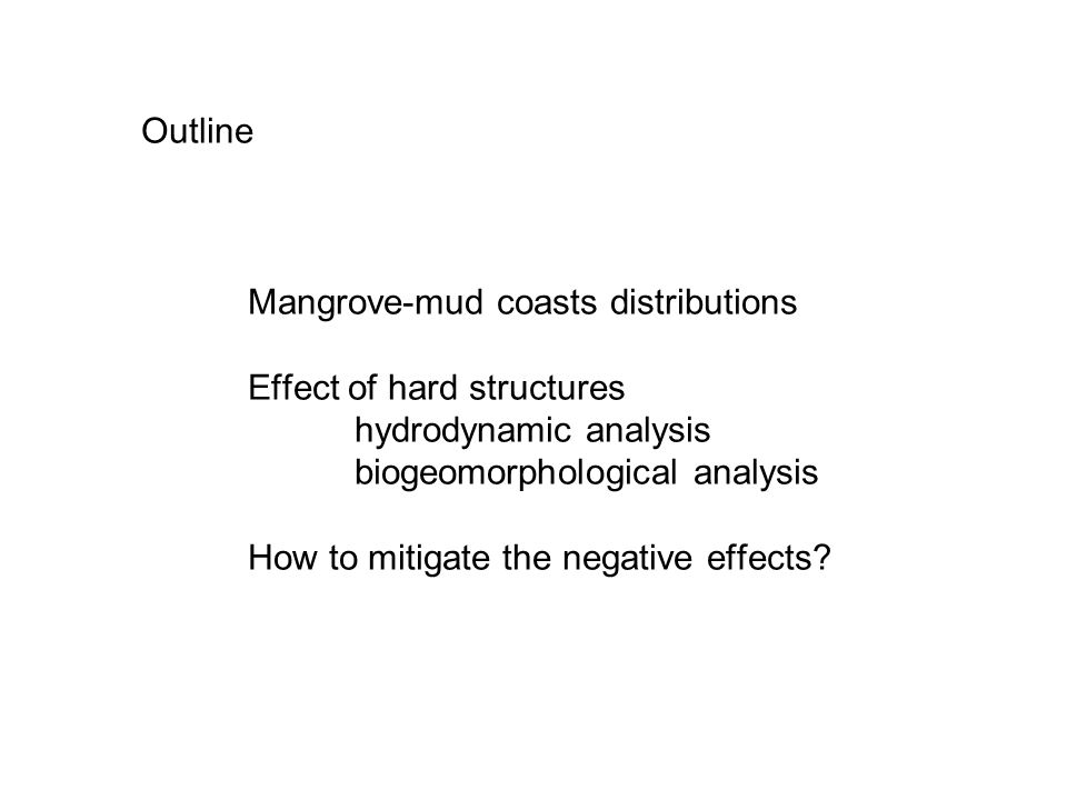 Outline Mangrove-mud coasts distributions Effect of hard structures hydrodynamic analysis biogeomorphological analysis How to mitigate the negative effects