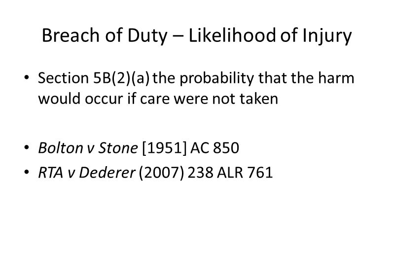 Breach of Duty – Likelihood of Injury Section 5B(2)(a) the probability that the harm would occur if care were not taken Bolton v Stone [1951] AC 850 R