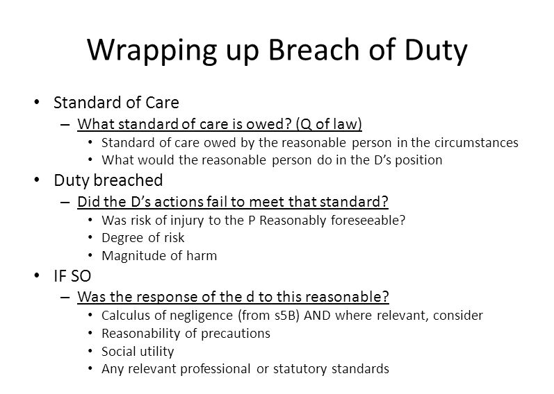 Wrapping up Breach of Duty Standard of Care – What standard of care is owed? (Q of law) Standard of care owed by the reasonable person in the circumst