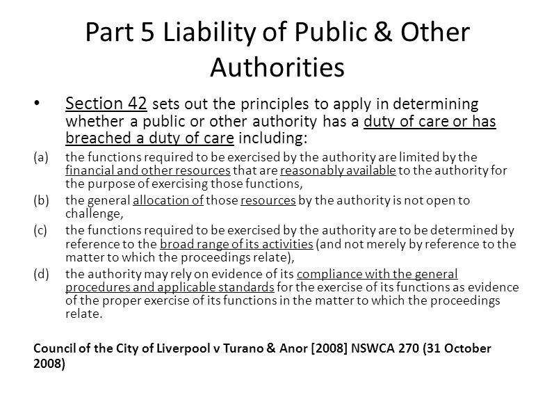 Part 5 Liability of Public & Other Authorities Section 42 sets out the principles to apply in determining whether a public or other authority has a duty of care or has breached a duty of care including: (a)the functions required to be exercised by the authority are limited by the financial and other resources that are reasonably available to the authority for the purpose of exercising those functions, (b)the general allocation of those resources by the authority is not open to challenge, (c)the functions required to be exercised by the authority are to be determined by reference to the broad range of its activities (and not merely by reference to the matter to which the proceedings relate), (d)the authority may rely on evidence of its compliance with the general procedures and applicable standards for the exercise of its functions as evidence of the proper exercise of its functions in the matter to which the proceedings relate.
