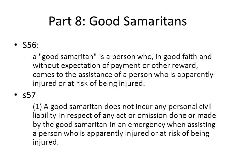 Part 8: Good Samaritans S56: – a good samaritan is a person who, in good faith and without expectation of payment or other reward, comes to the assistance of a person who is apparently injured or at risk of being injured.