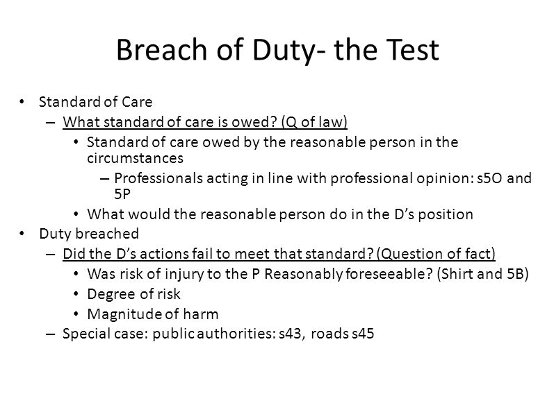 Breach of Duty- the Test Standard of Care – What standard of care is owed? (Q of law) Standard of care owed by the reasonable person in the circumstan