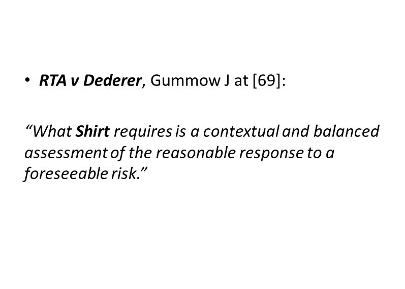 """RTA v Dederer, Gummow J at [69]: """"What Shirt requires is a contextual and balanced assessment of the reasonable response to a foreseeable risk."""""""
