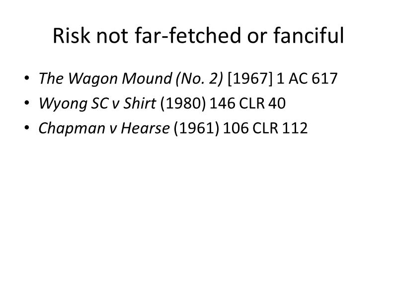 Risk not far-fetched or fanciful The Wagon Mound (No. 2) [1967] 1 AC 617 Wyong SC v Shirt (1980) 146 CLR 40 Chapman v Hearse (1961) 106 CLR 112
