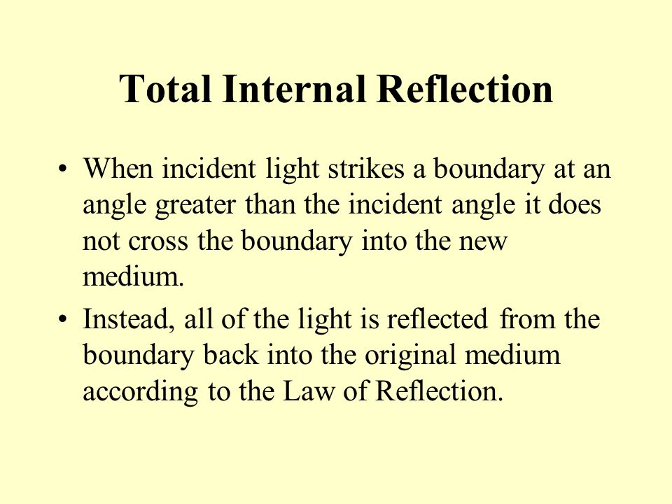 Total Internal Reflection When incident light strikes a boundary at an angle greater than the incident angle it does not cross the boundary into the n