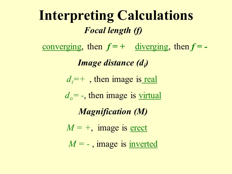 Interpreting Calculations Focal length (f) converging, then f = +diverging, then f = - Image distance (d i ) d i =+, then image is real d o = -, then