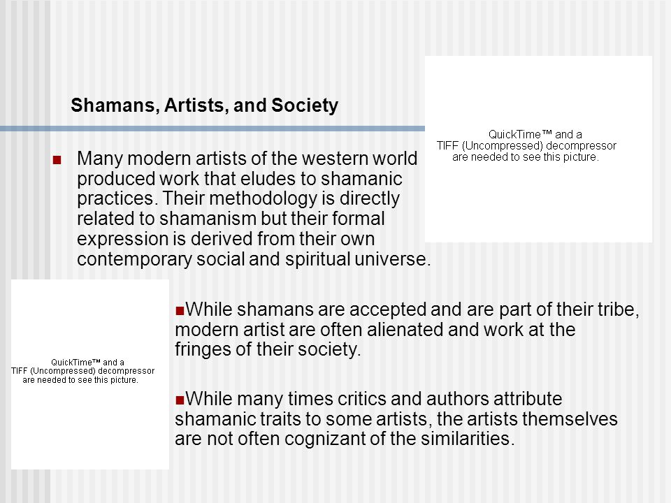 Shamans, Artists, and Society Many modern artists of the western world produced work that eludes to shamanic practices.