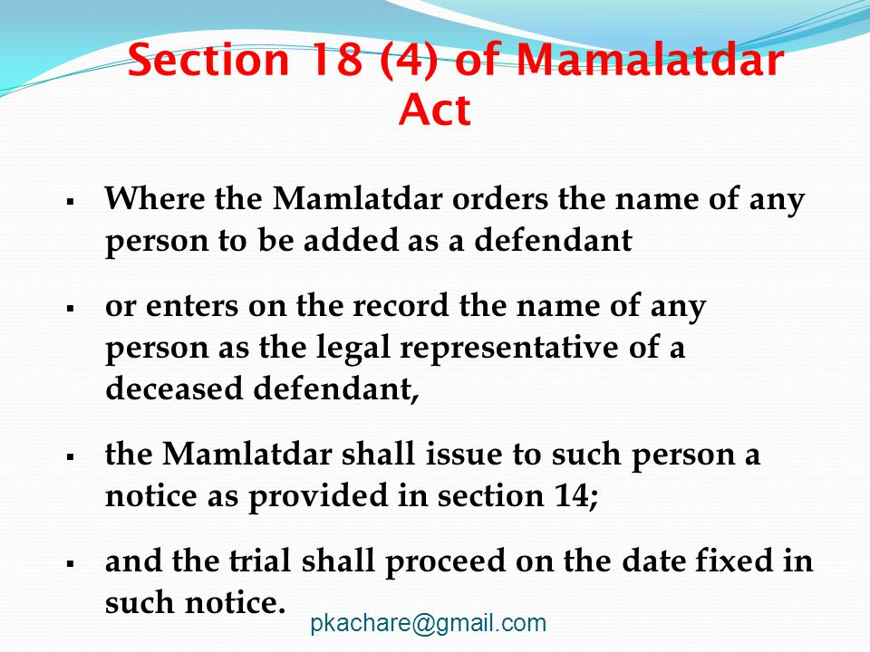 Section 18 (4) of Mamalatdar Act  Where the Mamlatdar orders the name of any person to be added as a defendant  or enters on the record the name of any person as the legal representative of a deceased defendant,  the Mamlatdar shall issue to such person a notice as provided in section 14;  and the trial shall proceed on the date fixed in such notice.