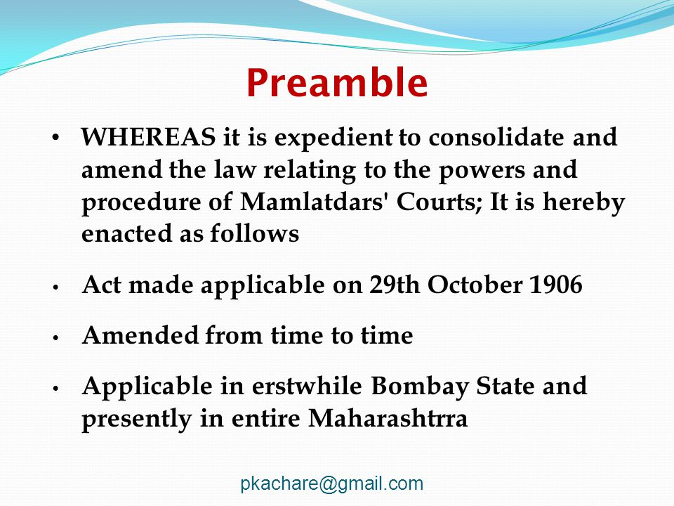 Preamble WHEREAS it is expedient to consolidate and amend the law relating to the powers and procedure of Mamlatdars Courts; It is hereby enacted as follows Act made applicable on 29th October 1906 Amended from time to time Applicable in erstwhile Bombay State and presently in entire Maharashtrra pkachare@gmail.com
