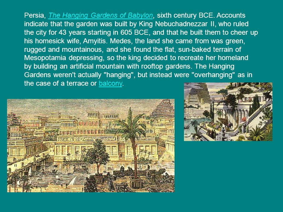Persia, The Hanging Gardens of Babylon, sixth century BCE. Accounts indicate that the garden was built by King Nebuchadnezzar II, who ruled the city f