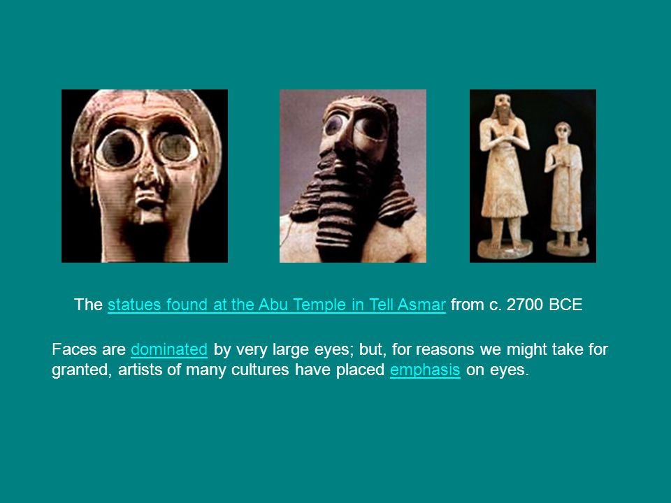 Faces are dominated by very large eyes; but, for reasons we might take for granted, artists of many cultures have placed emphasis on eyes.dominatedemphasis The statues found at the Abu Temple in Tell Asmar from c.