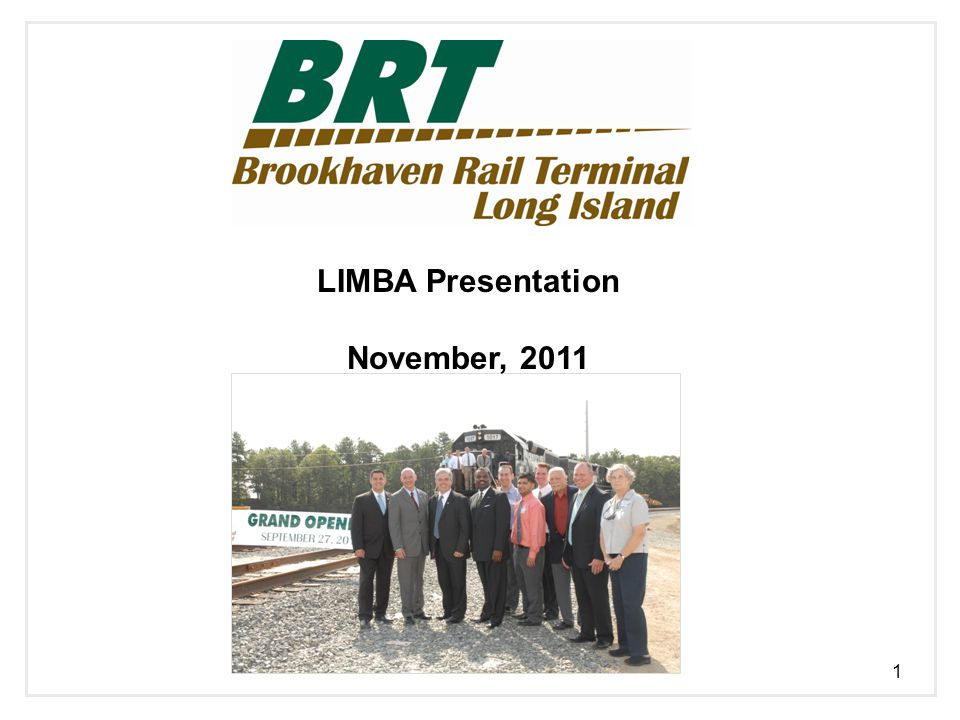Project Overview Brookhaven Rail Terminal: Contributing to Long Island's Freight Transportation Future U S Rail of New York, LLC ( USRNY ), a Class III shortline terminal railroad, was formed to construct and operate the Brookhaven Rail Terminal ( BRT or Terminal ) BRT received construction and operating authority from the Surface Transportation Board ( STB ) in fall of 2010 and commenced initial operations in September, 2011 The Terminal will be built in two primary phases : o Construction of approximately 13,000 linear feet of new rail track on 28 acres o Construction of an expanded facility that encompasses an additional 90+ acres which were recently accumulated o Terminal has serviced approximately 250 car loads in the first two months of operations (eliminating over 2000 long haul truck trips) and expects to handle over 10,000 railcars in its first full operating year o Site will be served by two GP-38 diesel powered engines Strong business relationship with the New York & Atlantic Railway ( NY&A ) and cooperative scheduling and planning with the Long Island Rail Road ( LIRR ) o Rail rates are embedded in the NY&A quoted rates o Daily coordination, training and safety are critical 2