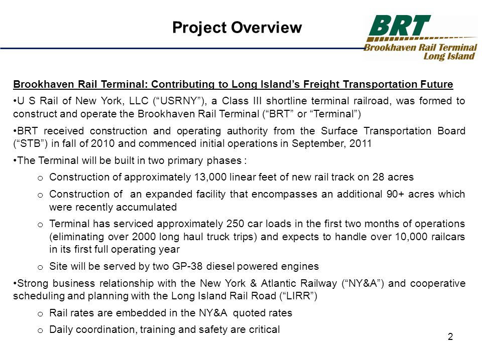 Site Selection Was Everything Perfect Location for Truck Transfers The BRT is ideally situated adjacent to the Long Island Expressway ( LIE ) and the LIRR Trucks can be on the LIE headed East or West within moments of being loaded No infrastructure improvements required – ingress and egress are excellent – LIE South Service Road extension would substantially reduce traffic from local roads Good Neighbors The Terminal is bordered by the LIE to the north, the LIRR to the south, Sills Road to the west and the county farm to the east – no residential impacts Noise, vibration and other traditional railroad complaints will be minimal with the natural noise barriers of the site The closest single family residence is over 1/4 of a mile north of the LIE.