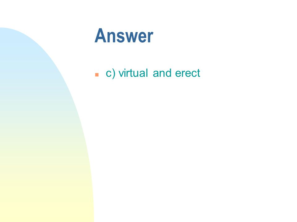 Answer n c) virtual and erect