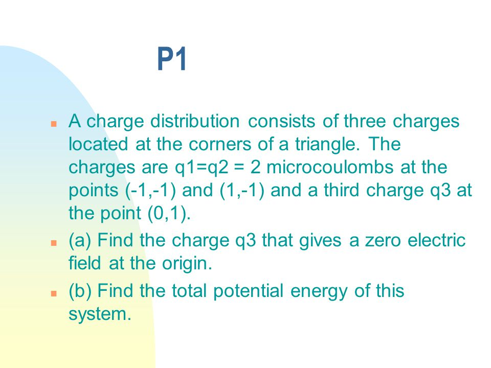 P1 n A charge distribution consists of three charges located at the corners of a triangle.