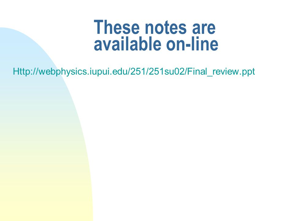 These notes are available on-line Http://webphysics.iupui.edu/251/251su02/Final_review.ppt