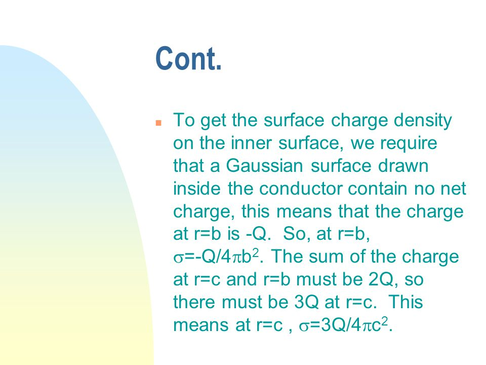 Cont. n To get the surface charge density on the inner surface, we require that a Gaussian surface drawn inside the conductor contain no net charge, t