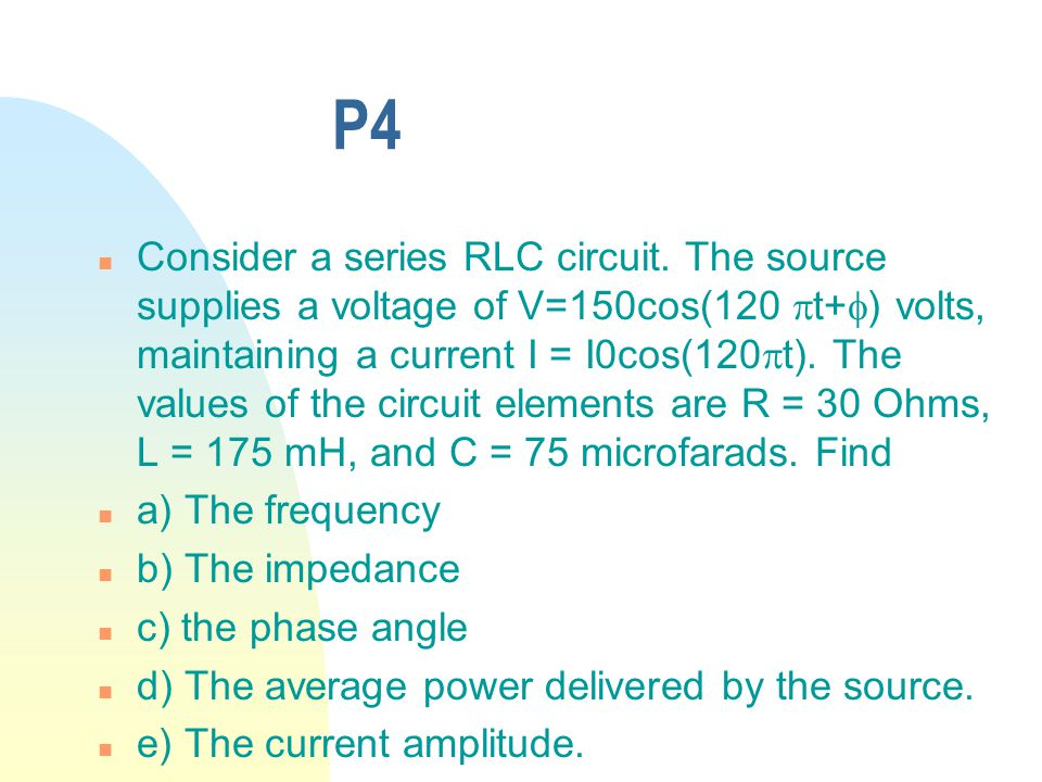 P4 n Consider a series RLC circuit. The source supplies a voltage of V=150cos(120  t+  ) volts, maintaining a current I = I0cos(120  t). The values