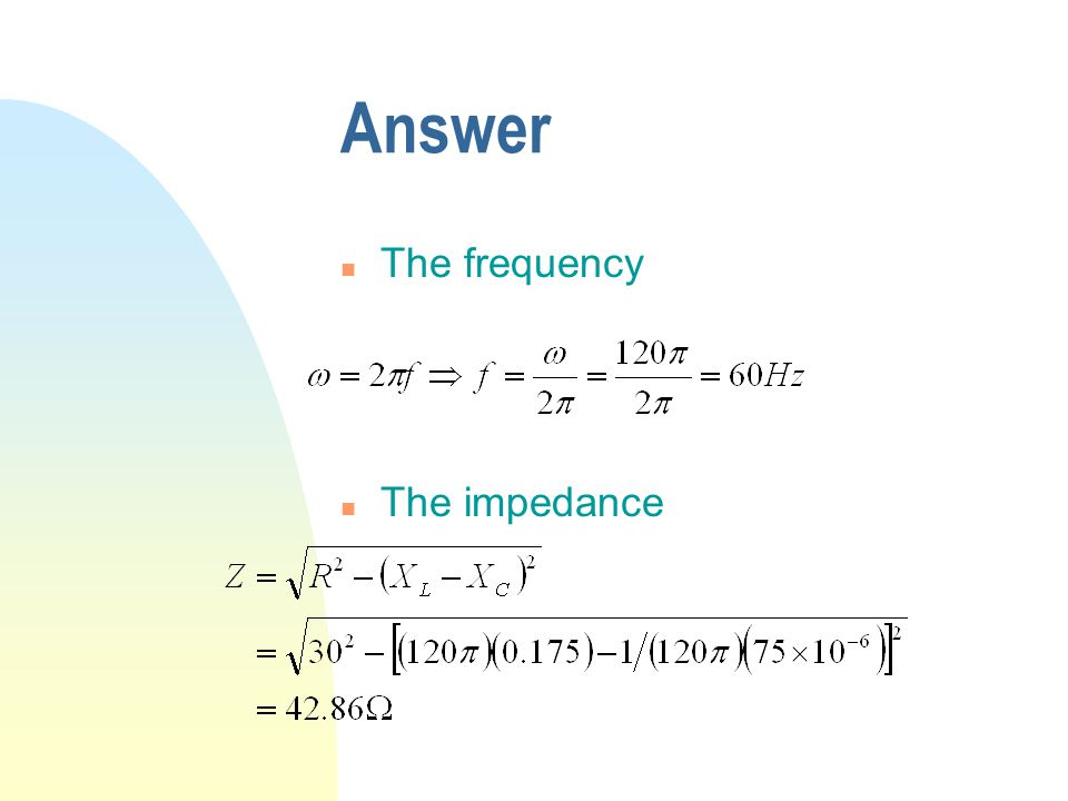 Answer n The frequency n The impedance