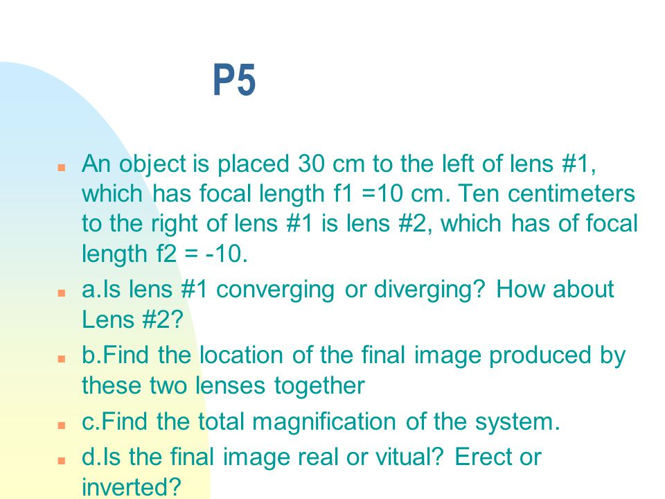 P5 n An object is placed 30 cm to the left of lens #1, which has focal length f1 =10 cm.