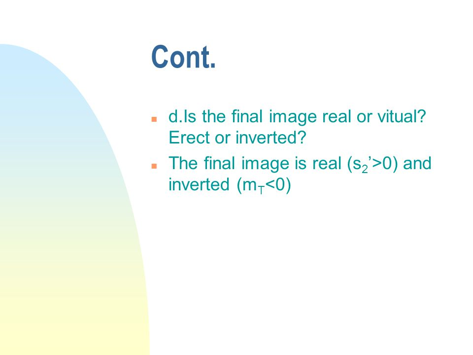 Cont. n d.Is the final image real or vitual. Erect or inverted.