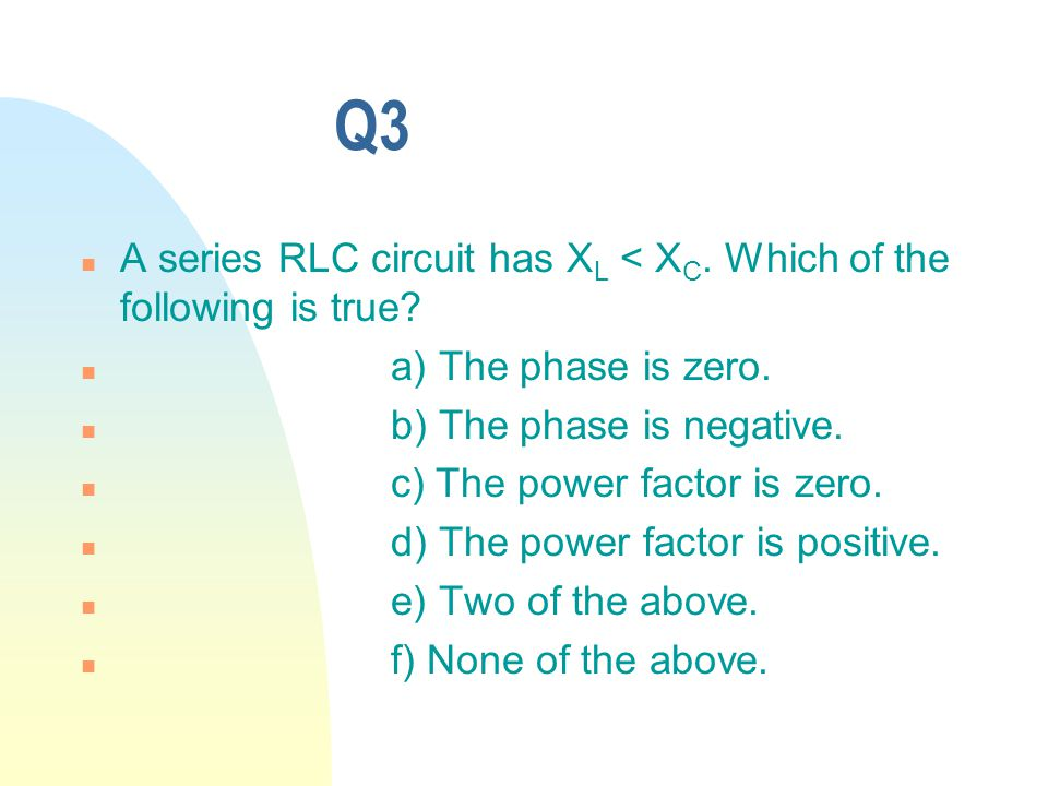Q3 n A series RLC circuit has X L < X C. Which of the following is true.