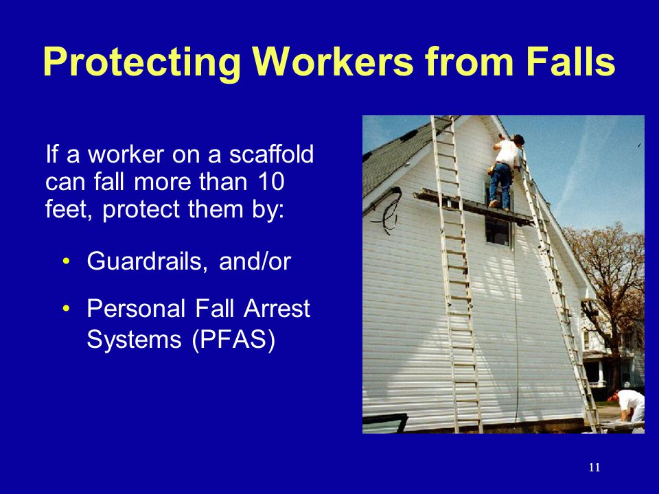 11 Protecting Workers from Falls Guardrails, and/or Personal Fall Arrest Systems (PFAS) If a worker on a scaffold can fall more than 10 feet, protect them by:
