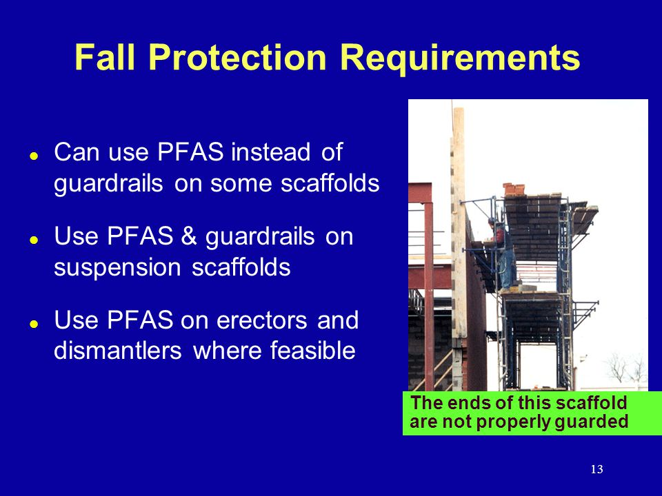 13 l Can use PFAS instead of guardrails on some scaffolds l Use PFAS & guardrails on suspension scaffolds l Use PFAS on erectors and dismantlers where feasible Fall Protection Requirements The ends of this scaffold are not properly guarded