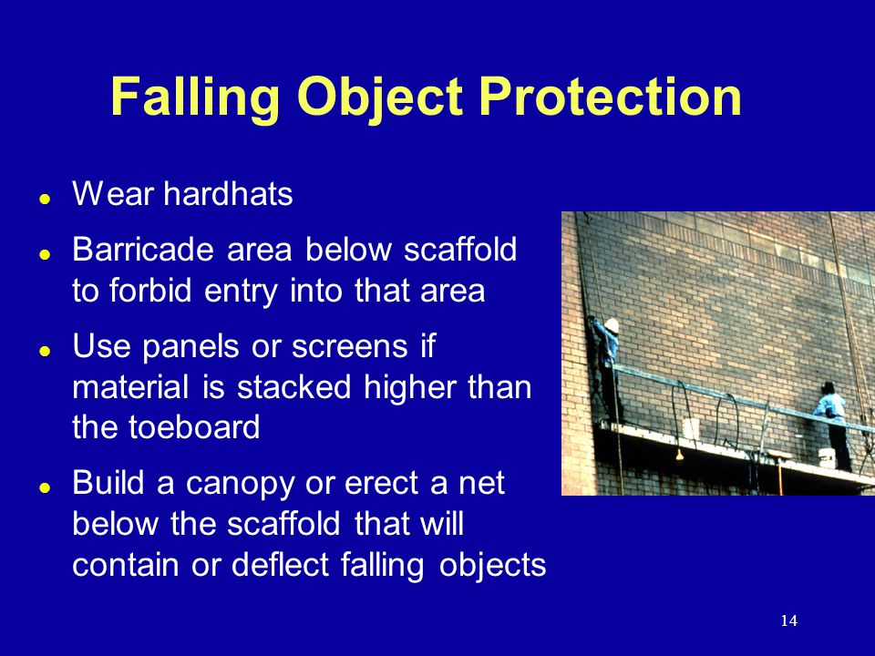 14 Falling Object Protection l Wear hardhats l Barricade area below scaffold to forbid entry into that area l Use panels or screens if material is stacked higher than the toeboard l Build a canopy or erect a net below the scaffold that will contain or deflect falling objects