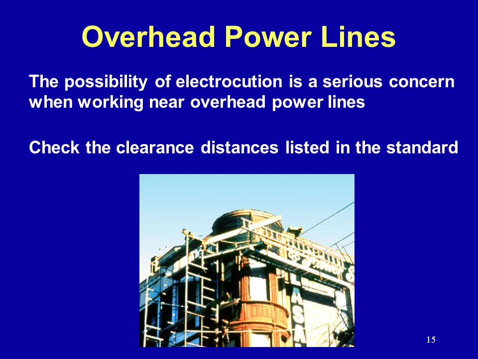 15 Overhead Power Lines The possibility of electrocution is a serious concern when working near overhead power lines Check the clearance distances listed in the standard