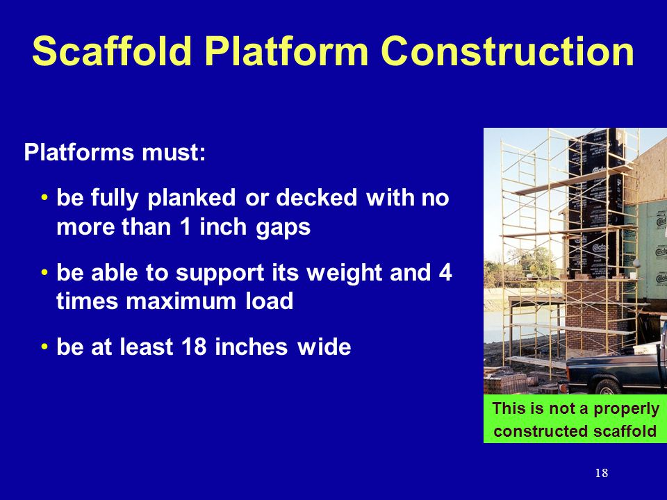 18 Scaffold Platform Construction Platforms must: be fully planked or decked with no more than 1 inch gaps be able to support its weight and 4 times maximum load be at least 18 inches wide This is not a properly constructed scaffold