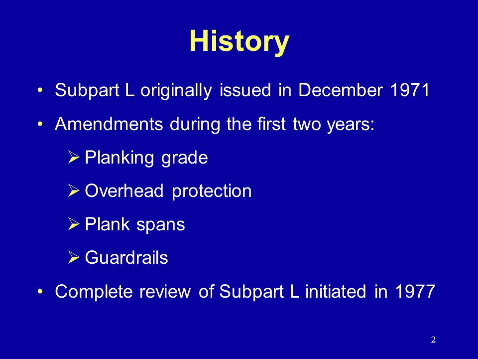2 History Subpart L originally issued in December 1971 Amendments during the first two years:  Planking grade  Overhead protection  Plank spans  Guardrails Complete review of Subpart L initiated in 1977