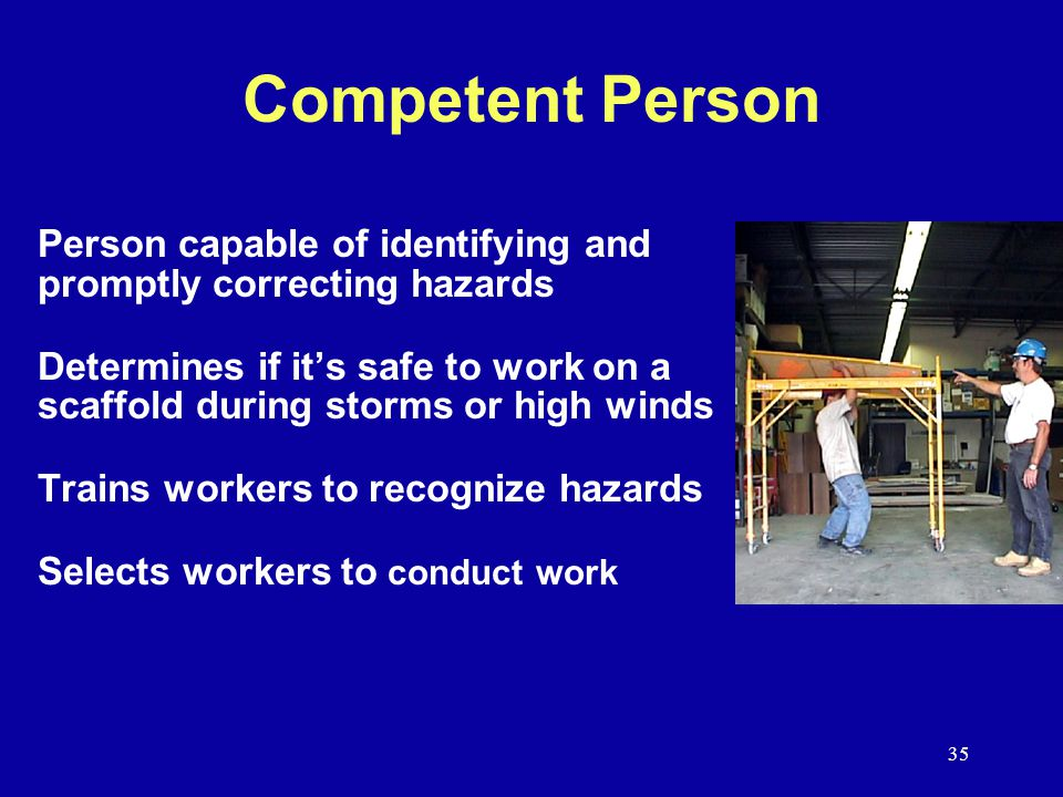 35 Competent Person Person capable of identifying and promptly correcting hazards Determines if it's safe to work on a scaffold during storms or high winds Trains workers to recognize hazards Selects workers to conduct work