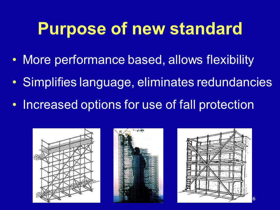 6 Purpose of new standard More performance based, allows flexibility Simplifies language, eliminates redundancies Increased options for use of fall protection