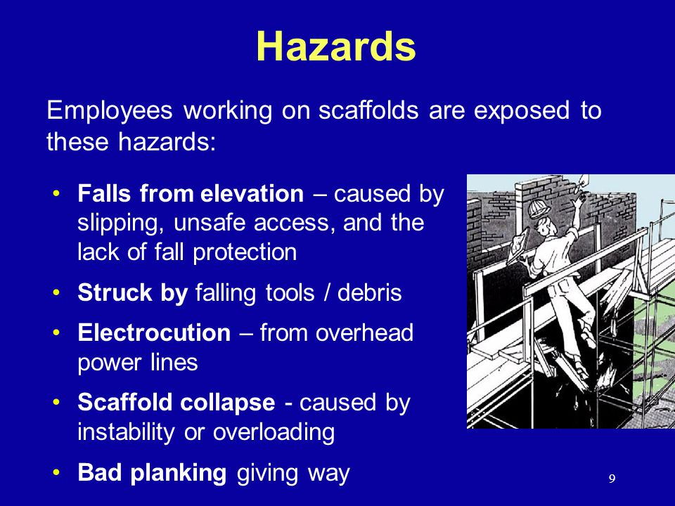 9 Hazards Falls from elevation – caused by slipping, unsafe access, and the lack of fall protection Struck by falling tools / debris Electrocution – from overhead power lines Scaffold collapse - caused by instability or overloading Bad planking giving way Employees working on scaffolds are exposed to these hazards: